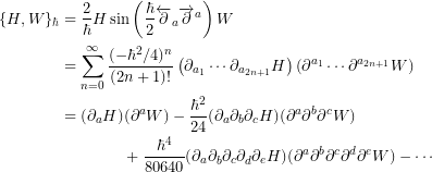 \begin{align*} \{ H,W \}_\hbar &= \frac{2}{\hbar} H \sin \left( \frac{\hbar}{2} \overleftarrow{\partial}_a\overrightarrow{\partial}^a \right) W \\ &= \sum_{n=0}^\infty \frac{(-\hbar^2/4)^n}{(2n+1)!} \left(\partial_{a_1}\cdots \partial_{a_{2n+1}} H\right)\left(\partial^{a_1}\cdots \partial^{a_{2n+1}} W\right) \\ &= (\partial_a H)(\partial^a W) - \frac{\hbar^2}{24}(\partial_a\partial_b\partial_c H)(\partial^a \partial^b \partial^c W) \\ &\qquad \qquad + \frac{\hbar^4}{80640}(\partial_a\partial_b\partial_c \partial_d \partial_e H)(\partial^a \partial^b \partial^c \partial^d \partial^e W) - \cdots  \end{align*}